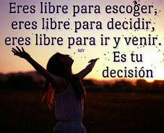 Eres libre para escoger, eres libre para decidir, eres libre para ir y venir. Es tu decisión.