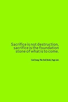 Sacrifice is not destruction; sacrifice is the foundation stone of what is to come. ~Carl Jung, The Red Book, Page 230.