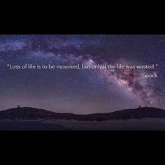 """Spock: """"Loss of life is to be mourned, but only if the life was wasted."""""""