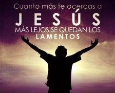 Cuanto mas te acercas a Jesús mas lejos se quedan los lamentos.