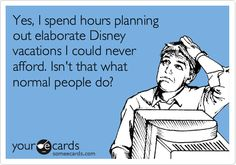 Plan Disney trips I can't afford? All the time.