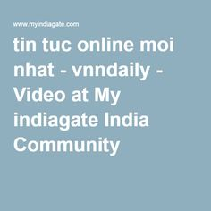tin tuc online moi nhat - vnndaily - Video at My indiagate India Community