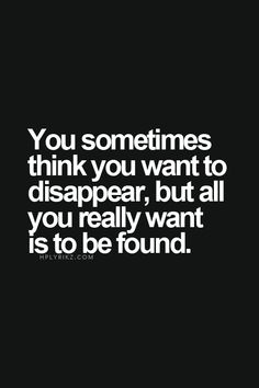 You sometimes think you want to disappear, but all you really want is to be found