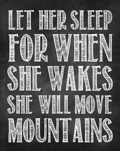 Let Her Sleep For When She Wakes She Will Move Mountains. Goodnight. :)