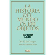 La historia del mundo en 100 objetos / A History of The World In 100 Objects