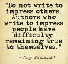 Do not write to impress others. Authors who write to impress people have difficulty remaining true to themselves. Read more about writing here: http://apethebook.com/