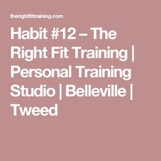 Habit #12 – The Right Fit Training | Personal Training Studio | Belleville | Tweed