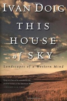 This House of Sky: Landscapes of a Western Mind by Ivan Doig- Doig writes about his childhood, raised by his widowed father,  in the wilds of Montana ranch country.- Ann, Adult Services