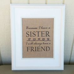 Check out this item in my Etsy shop https://www.etsy.com/listing/238300751/burlap-print-because-i-have-a-sister-i