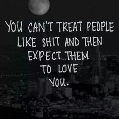 You can't treat someone like shit and then expect them to love you!