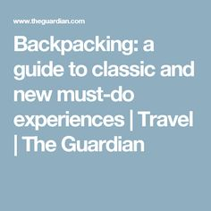 Backpacking: a guide to classic and new must-do experiences | Travel | The Guardian