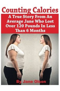 COUNTING CALORIES: A TRUE STORY FROM AN AVERAGE JANE WHO LOST OVER 120 POUNDS IN LESS THAN 6 MONTHS!