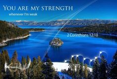 And he said unto me, My grace is sufficient for you: for my strength is made perfect in weakness.   2 Corinthians 12:9