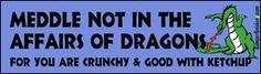 Meddle not in the affairs of dragons for you are crunchy and good with ketchup - funny bumper stickers (Medium 10x2.8 in.) BumperSnickerz http://www.amazon.com/dp/B000JEB3GM/ref=cm_sw_r_pi_dp_wYusvb0V99G73