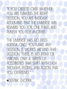 """""""If you obsess over whether you are making the right decision, you are basically assuming that the universe will reward you for one thing and punish you for another.  The universe has no fixed agenda. Once you make any decision, it works around that decision. There is no right or wrong, only a series of possibilities that shift with each thought, feeling, and action that you experience. """" ~ Deepak Chopra"""