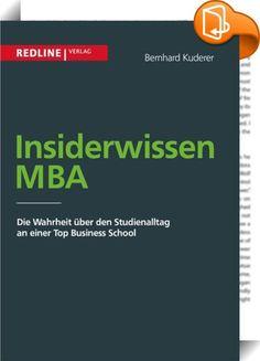 """Insiderwissen MBA    :  """"Der MBA"""" ist Synonym für eine karrierefördernde Managementausbildung. Bewerber erhalten viele Informationen über einzelne MBA Schools, aber persönliche Fragen über den Studienablauf bleiben meist unbeantwortet. Muss ich mich nur gegen potentielle Supermanager behaupten? Wie hart ist der Studienalltag wirklich? Lohnt sich der Aufwand? Bernhard Kuderer schildert aus der persönlichen Erfahrung das spannende Leben an einer MBA School: Arbeitsumfang, Prüfungsinhalte..."""
