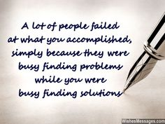 A lot of people failed at what you accomplished, simply because they were busy finding problems while you were busy finding solutions. via WishesMessages.com