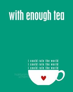 With Enough Tea I could rule the World