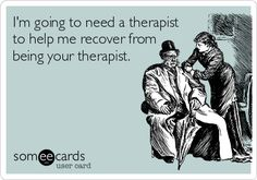 I'm going to need a therapist to help me recover from being your therapist. Haha. Only sometimes.