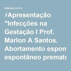 """⚡Apresentação """"Infecções na Gestação I Prof. Marlon A Santos. Abortamento espontâneo prematuridade CIUR malformações Infecção congênita Infecções na Gestação Óbito fetal."""""""