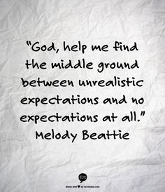 """""""God, help me find the middle ground between unrealistic expectations and no expectations at all."""" Melody Beattie"""