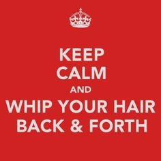 Keep Calm and Whip your Hair Back and Forth