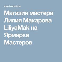 Магазин мастера Лилия Макарова LiliyaMak на Ярмарке Мастеров