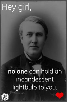 """Hey girl, no one can hold an incandescent light bulb to you."" <3"