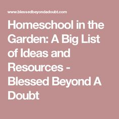 Homeschool in the Garden: A Big List of Ideas and Resources - Blessed Beyond A Doubt
