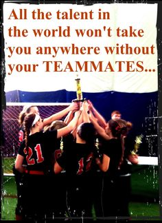 """""""All the talent in the world won't take you anywhere without your TEAMMATES..."""""""