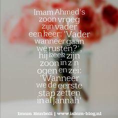 Imam Ahmed's zoon vroeg zijn vader een keer:  'Vader, wanneer gaan we rusten?'  Hij keek zijn zoon in z'n ogen en zei:  'Wanneer we de eerste stap zetten in al Jannah' - imam hanbal quotes - www.islam-blog.nl -1
