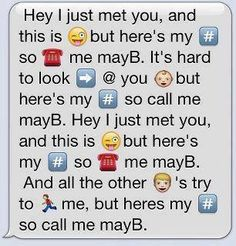 I just met you, and this is crazy, but here's my number so call me maybe.