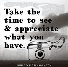Take the time to see and appreciate what you have.