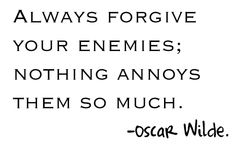 Always forgive your enemies.