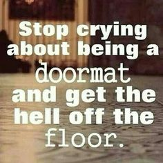 Stop crying about being a doormat and get the heck off the floor. A bit harsh and to the point, but true. Sometimes, depending on our mood, we need harsh from ourselves and those that truly love us and want what is best for us. Great Quotes, Quotes To Live By, Me Quotes, Motivational Quotes, Funny Quotes, Inspirational Quotes, Inspirational Speakers, Qoutes, Humour Quotes
