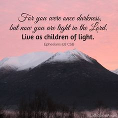 """""""For you were once darkness, but now you are light in the Lord. Live as children of light."""" - Ephesians 5:8 CSB"""