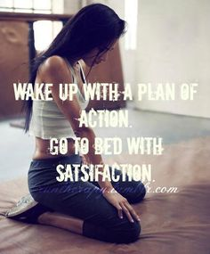 Wake up with a plan of action. Go to bed with satisfaction.