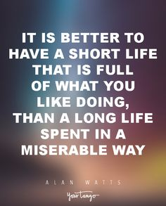 """15 Powerful Alan Watts Quotes Will Make You Rethink Your ENTIRE Life """"It is better to have a short life that is full of what you like doing, than a long life spent in a miserable way."""""""