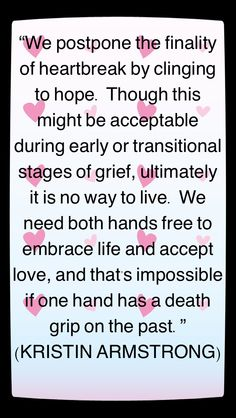 """""""We postpone the finality of heartbreak by clinging to hope. Though this might be acceptable during early or transitional stages of grief, ultimately it is no way to live. We need both hands free to embrace life and accept love, and that's impossible if one hand has a death grip on the past."""" — KRISTIN ARMSTRONG, O Magazine, Feb. 2007 in notable-quotes.com"""