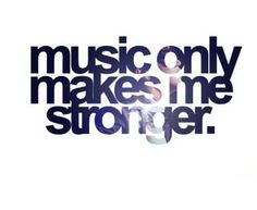 Music makes me stronger.