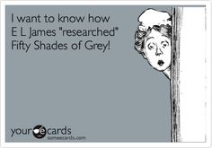"""I want to know how E L James 'researched' Fifty Shades of Grey!"" - hahaha I have been thinking this ever since I started reading the series..."