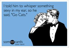 "I told him to whisper something sexy in my ear, so he said, ""Go Cats."" 