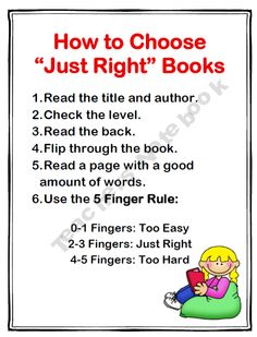 "How To Choose ""Just Right"" Books Poster. Read a page, and on your fingers count how many mistakes were made when you get to the bottom of the page. 0-1 fingers, the book is too easy. 2-3 fingers, the book is just right for you. 4-5 fingers, the book is too difficult."