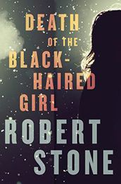 DEATH OF THE BLACK-HAIRED GIRL by Robert Stone...DEATH OF THE BLACK-HAIRED GIRL is a powerful tale of infidelity, accountability, the allure of youth, the promise of absolution, and the notion that madness is everywhere, in plain sight.