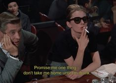 """Promise me one thing — don't take me home until I'm drunk.""    -- Breakfast at Tiffany's, Audrey Hepburn"