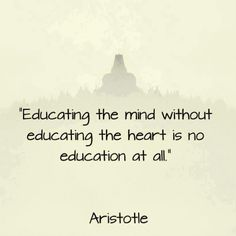 ''Education the mind without educating the heart is no education at all'' ~ Aristotle