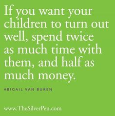 If you want your children to turn out well, spend twice as much time with them, and half as much money - Abigail Van Buren