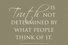 Truth is not determined by what people think of it.