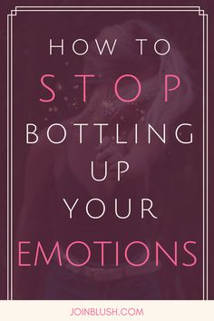 Stop bottling up your emotions, emotional maturity, emotional health, self help, self improvement, self development, counseling, life coaching, quotes, life advice, dating advice, marriage advice, relationship advice