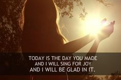 Psalm 118:24 ~ Yes I will rejoice and be glad in this day that You have ordained...I will sing and rejoice in the God of my salvation